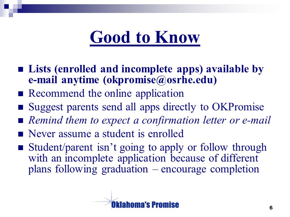 6 Good to Know Lists (enrolled and incomplete apps) available by e-mail anytime (okpromise@osrhe.edu) Recommend the online application Suggest parents send all apps directly to OKPromise Remind them to expect a confirmation letter or e-mail Never assume a student is enrolled Student/parent isn't going to apply or follow through with an incomplete application because of different plans following graduation – encourage completion