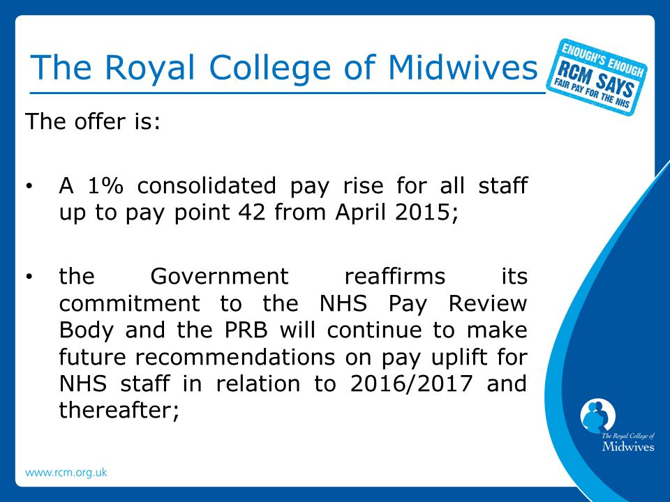 The Royal College of Midwives abolition of the first pay point of the Agenda for Change pay scales and an increase to the second pay point so that the first Agenda for Change pay point is £15,100; an additional £200 consolidated payment to staff in pay points 3-8; a one year increment freeze in 2015/16 for staff on pay point 34 (second point on Band 8A) and above (to end April 2016);