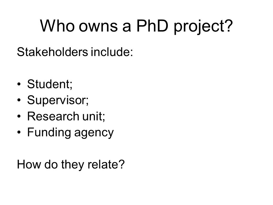 Who owns a PhD project? Stakeholders include: Student; Supervisor; Research unit; Funding agency How do they relate?