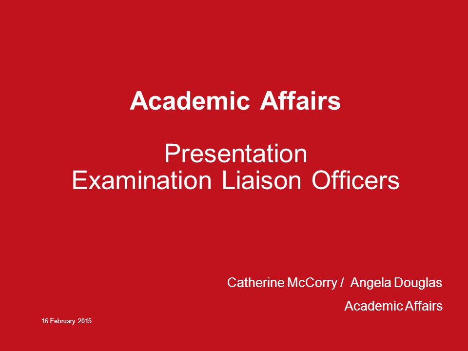Academic Affairs Presentation Examination Liaison Officers 16 February 2015 Catherine McCorry / Angela Douglas Academic Affairs