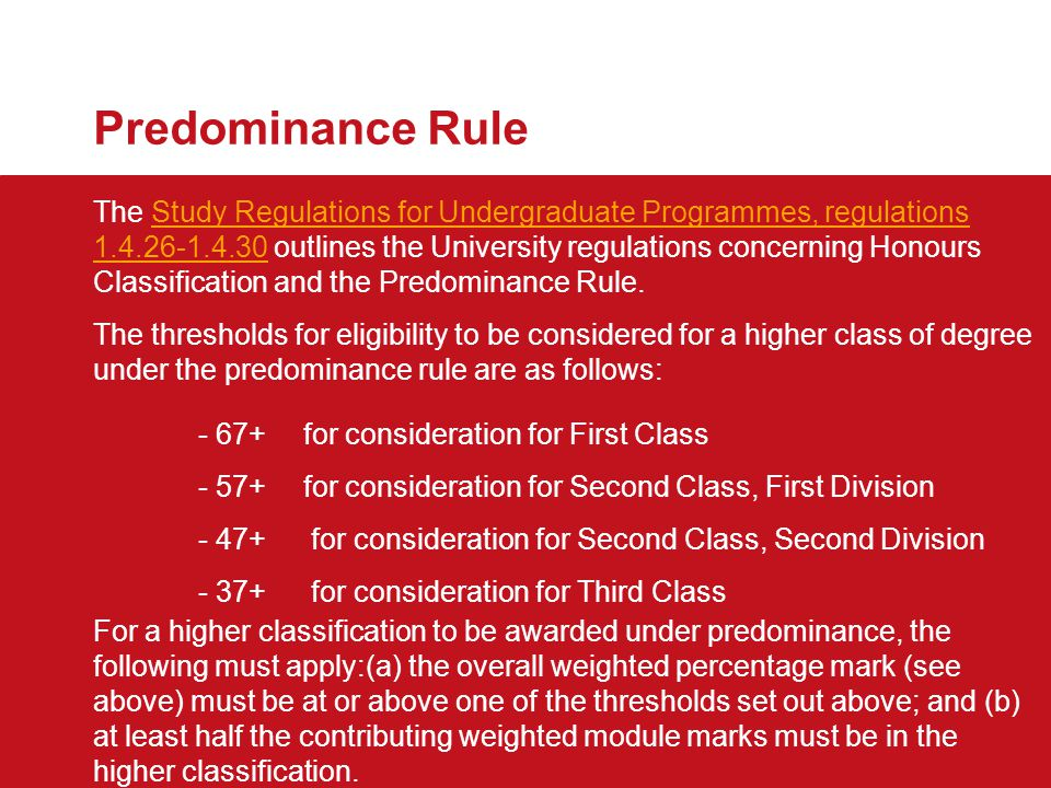 Predominance Rule The Study Regulations for Undergraduate Programmes, regulations 1.4.26-1.4.30 outlines the University regulations concerning Honours Classification and the Predominance Rule.Study Regulations for Undergraduate Programmes, regulations 1.4.26-1.4.30 The thresholds for eligibility to be considered for a higher class of degree under the predominance rule are as follows: - 67+for consideration for First Class - 57+for consideration for Second Class, First Division - 47+ for consideration for Second Class, Second Division - 37+ for consideration for Third Class For a higher classification to be awarded under predominance, the following must apply:(a)the overall weighted percentage mark (see above) must be at or above one of the thresholds set out above; and (b) at least half the contributing weighted module marks must be in the higher classification.