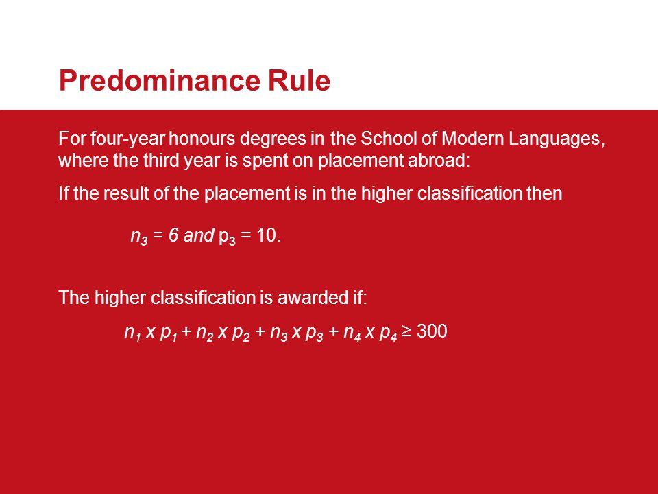Predominance Rule For four-year honours degrees in the School of Modern Languages, where the third year is spent on placement abroad: If the result of the placement is in the higher classification then n 3 = 6 and p 3 = 10.