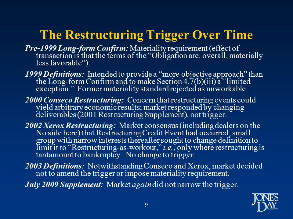9 The Restructuring Trigger Over Time Pre-1999 Long-form Confirm: Materiality requirement (effect of transaction is that the terms of the Obligation are, overall, materially less favorable ).