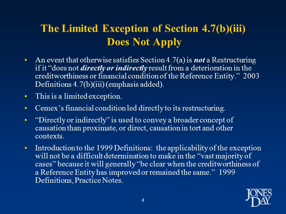 4 The Limited Exception of Section 4.7(b)(iii) Does Not Apply An event that otherwise satisfies Section 4.7(a) is not a Restructuring if it does not directly or indirectly result from a deterioration in the creditworthiness or financial condition of the Reference Entity. 2003 Definitions 4.7(b)(iii) (emphasis added).