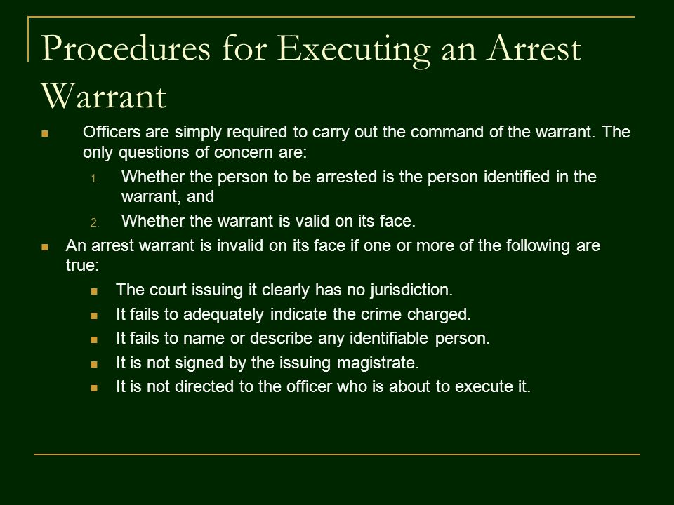 Procedures for Executing an Arrest Warrant Officers are simply required to carry out the command of the warrant. The only questions of concern are: 1.