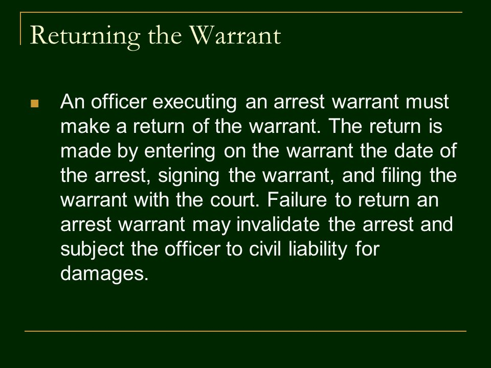 Returning the Warrant An officer executing an arrest warrant must make a return of the warrant. The return is made by entering on the warrant the date