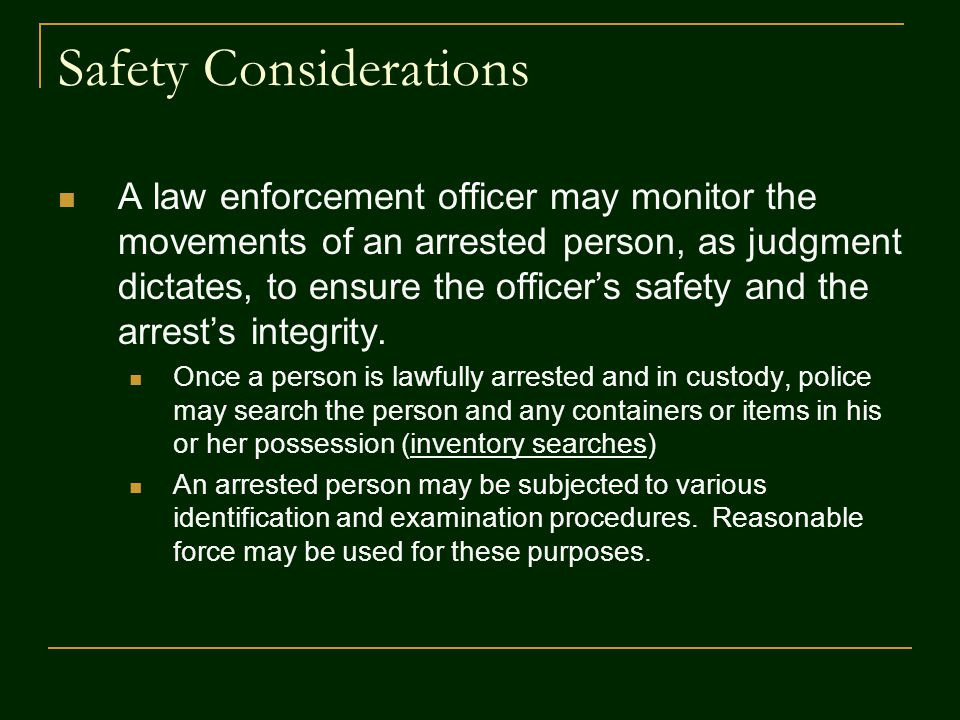 Safety Considerations A law enforcement officer may monitor the movements of an arrested person, as judgment dictates, to ensure the officer's safety