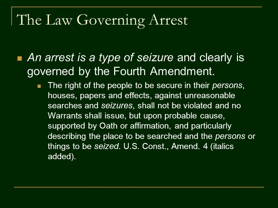 The Law Governing Arrest An arrest is a type of seizure and clearly is governed by the Fourth Amendment. The right of the people to be secure in their