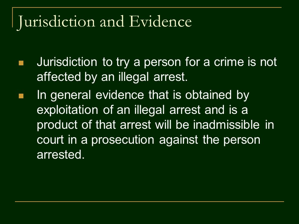 Jurisdiction and Evidence Jurisdiction to try a person for a crime is not affected by an illegal arrest. In general evidence that is obtained by explo