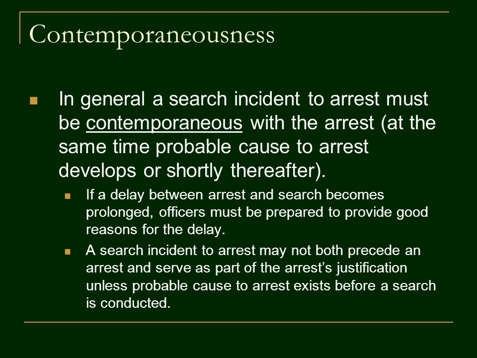 Contemporaneousness In general a search incident to arrest must be contemporaneous with the arrest (at the same time probable cause to arrest develops