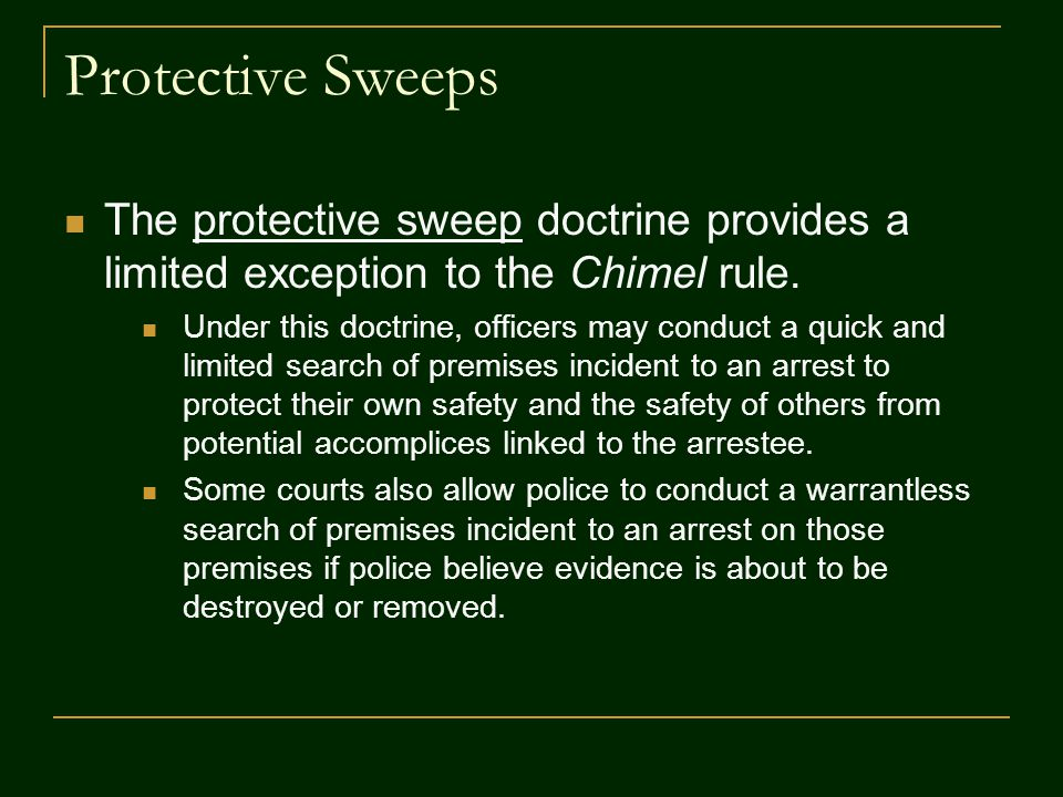 Protective Sweeps The protective sweep doctrine provides a limited exception to the Chimel rule. Under this doctrine, officers may conduct a quick and