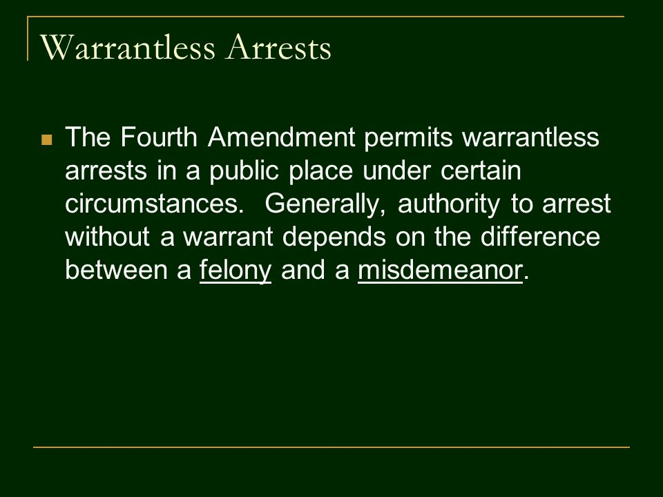 Warrantless Arrests The Fourth Amendment permits warrantless arrests in a public place under certain circumstances. Generally, authority to arrest wit
