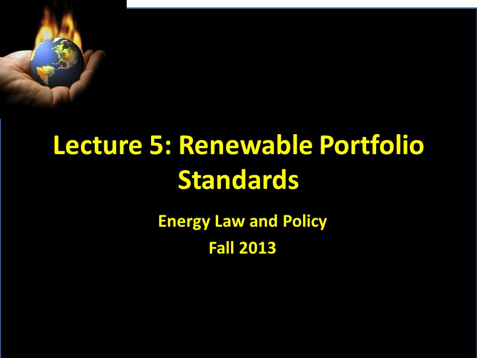 Lecture 5: Renewable Portfolio Standards Energy Law and Policy Fall 2013
