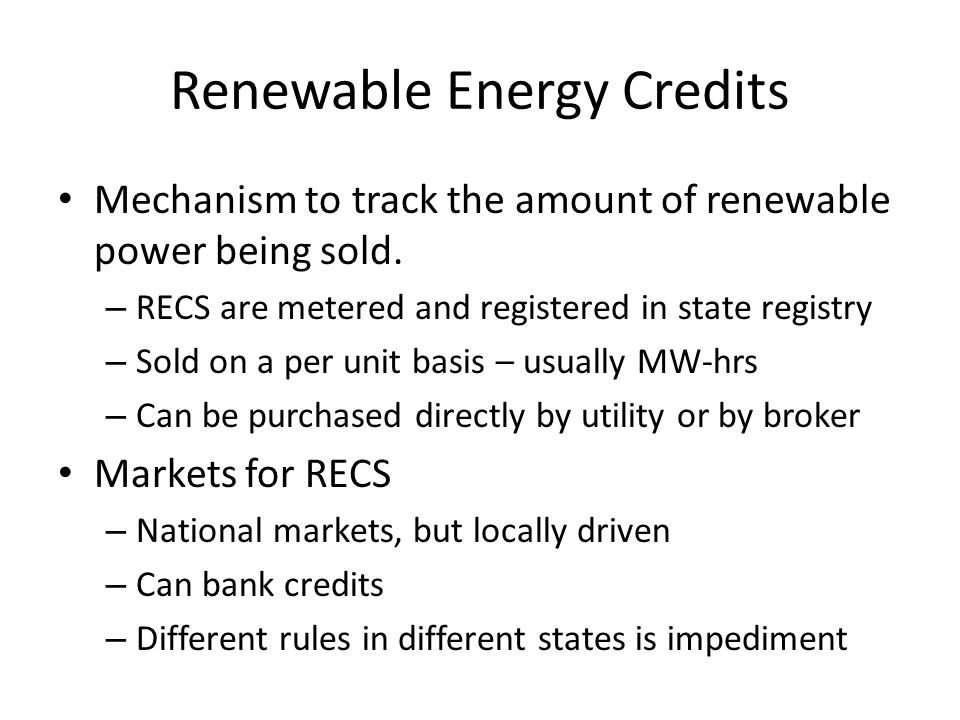 Renewable Energy Credits Mechanism to track the amount of renewable power being sold. – RECS are metered and registered in state registry – Sold on a