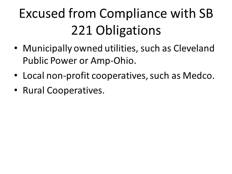 Excused from Compliance with SB 221 Obligations Municipally owned utilities, such as Cleveland Public Power or Amp-Ohio. Local non-profit cooperatives