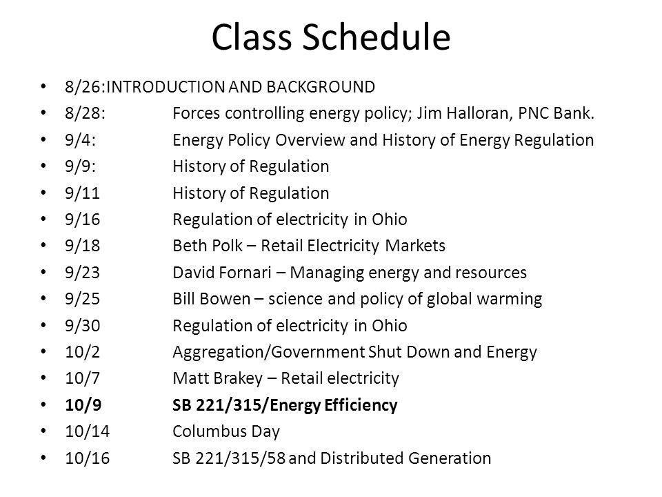 Class Schedule 8/26:INTRODUCTION AND BACKGROUND 8/28:Forces controlling energy policy; Jim Halloran, PNC Bank. 9/4: Energy Policy Overview and History
