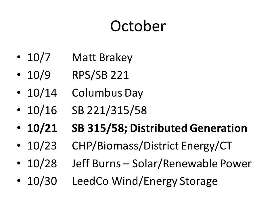 October 10/7Matt Brakey 10/9RPS/SB 221 10/14Columbus Day 10/16SB 221/315/58 10/21SB 315/58; Distributed Generation 10/23CHP/Biomass/District Energy/CT