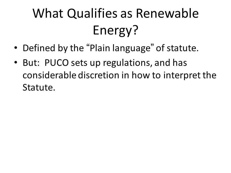 """What Qualifies as Renewable Energy? Defined by the """"Plain language"""" of statute. But: PUCO sets up regulations, and has considerable discretion in how"""