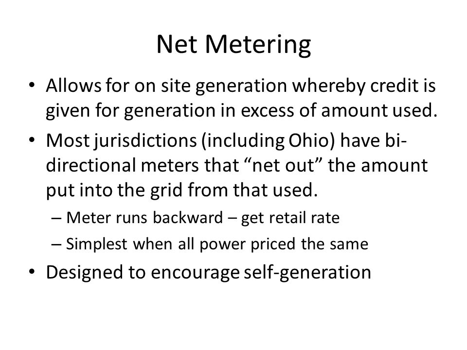 Net Metering Allows for on site generation whereby credit is given for generation in excess of amount used. Most jurisdictions (including Ohio) have b