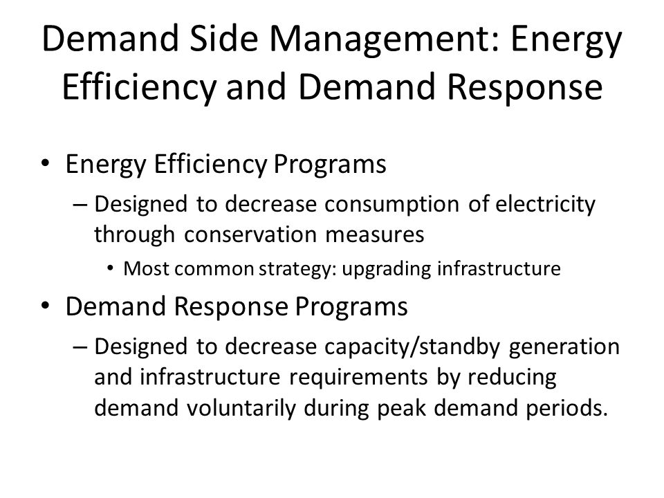 Demand Side Management: Energy Efficiency and Demand Response Energy Efficiency Programs – Designed to decrease consumption of electricity through con