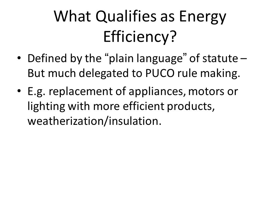 """What Qualifies as Energy Efficiency? Defined by the """"plain language"""" of statute – But much delegated to PUCO rule making. E.g. replacement of applianc"""