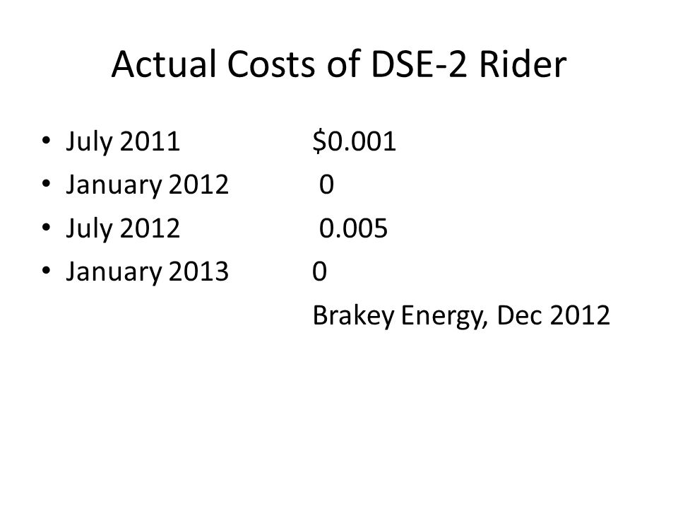 Actual Costs of DSE-2 Rider July 2011$0.001 January 2012 0 July 2012 0.005 January 20130 Brakey Energy, Dec 2012