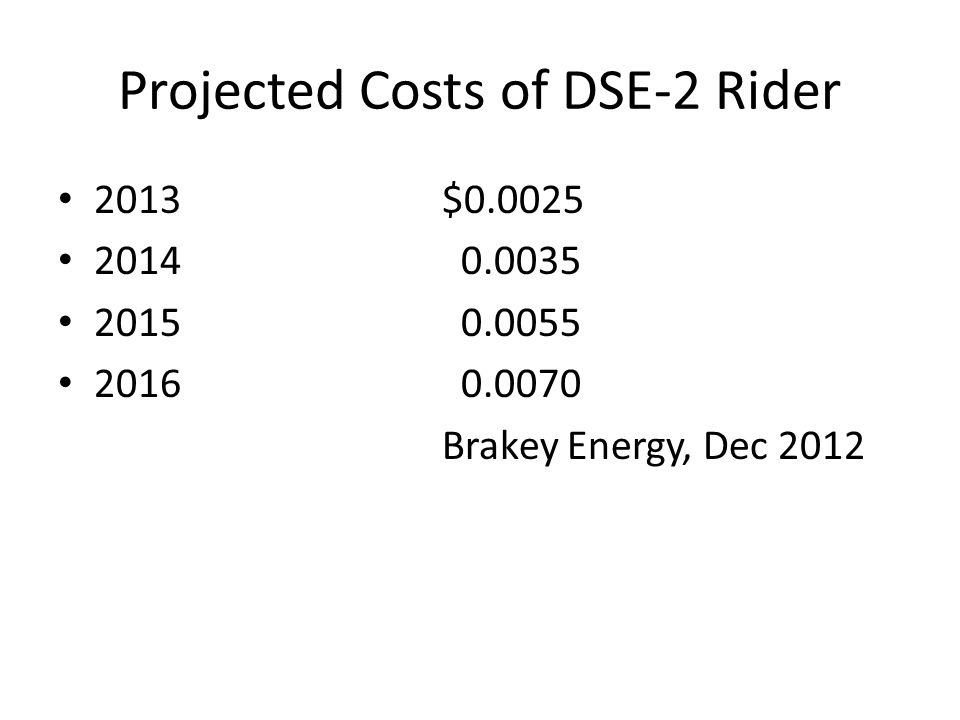 Projected Costs of DSE-2 Rider 2013$0.0025 2014 0.0035 2015 0.0055 2016 0.0070 Brakey Energy, Dec 2012