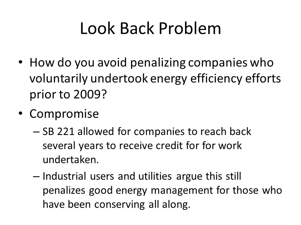 Look Back Problem How do you avoid penalizing companies who voluntarily undertook energy efficiency efforts prior to 2009? Compromise – SB 221 allowed