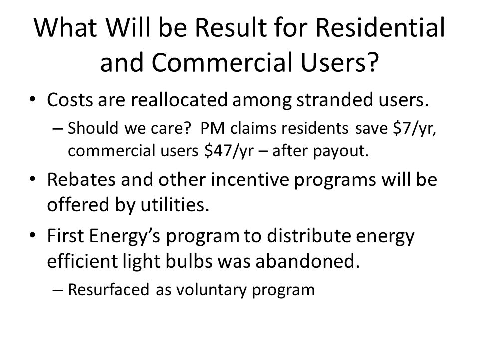 Costs are reallocated among stranded users. – Should we care? PM claims residents save $7/yr, commercial users $47/yr – after payout. Rebates and othe