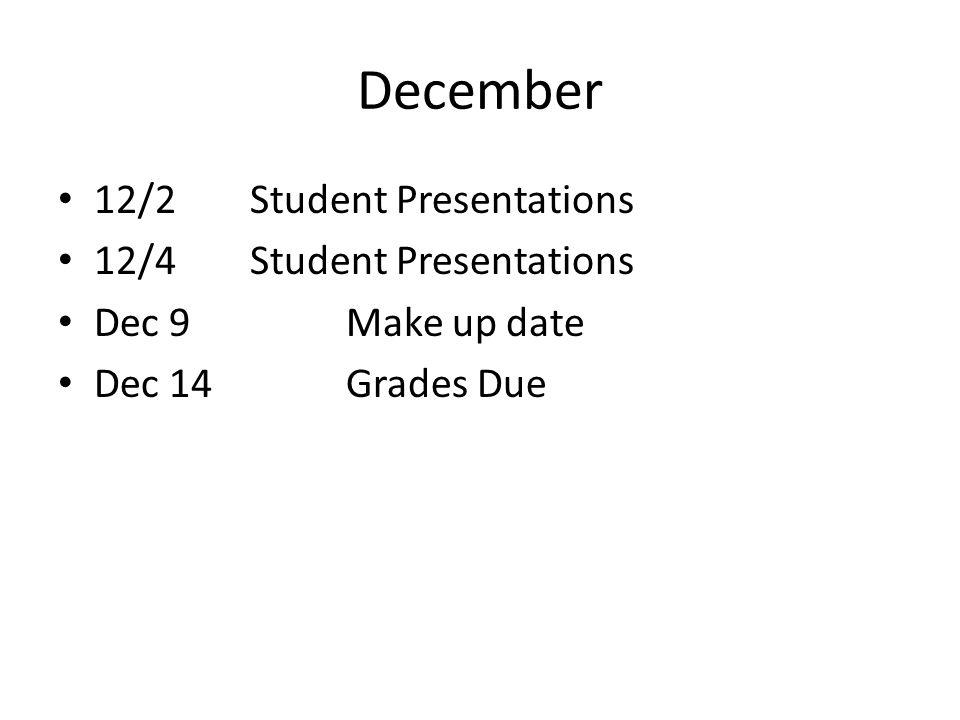 December 12/2Student Presentations 12/4Student Presentations Dec 9Make up date Dec 14Grades Due