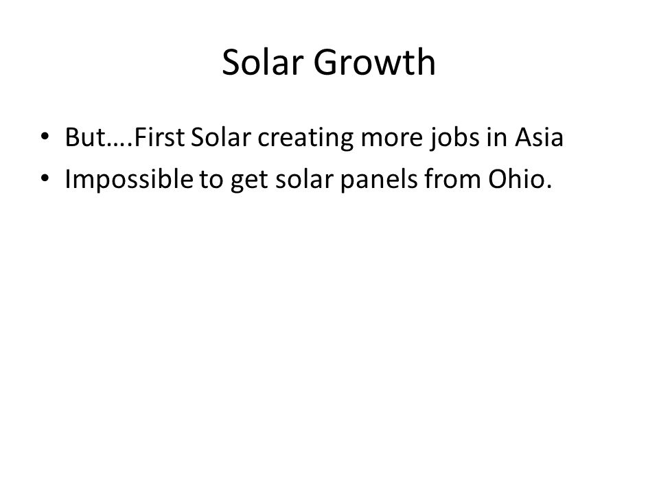 Solar Growth But….First Solar creating more jobs in Asia Impossible to get solar panels from Ohio.