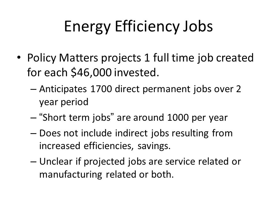 Energy Efficiency Jobs Policy Matters projects 1 full time job created for each $46,000 invested. – Anticipates 1700 direct permanent jobs over 2 year