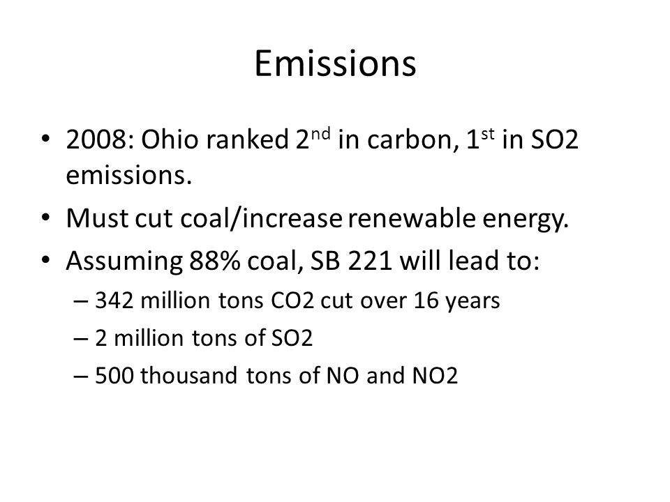 Emissions 2008: Ohio ranked 2 nd in carbon, 1 st in SO2 emissions. Must cut coal/increase renewable energy. Assuming 88% coal, SB 221 will lead to: –