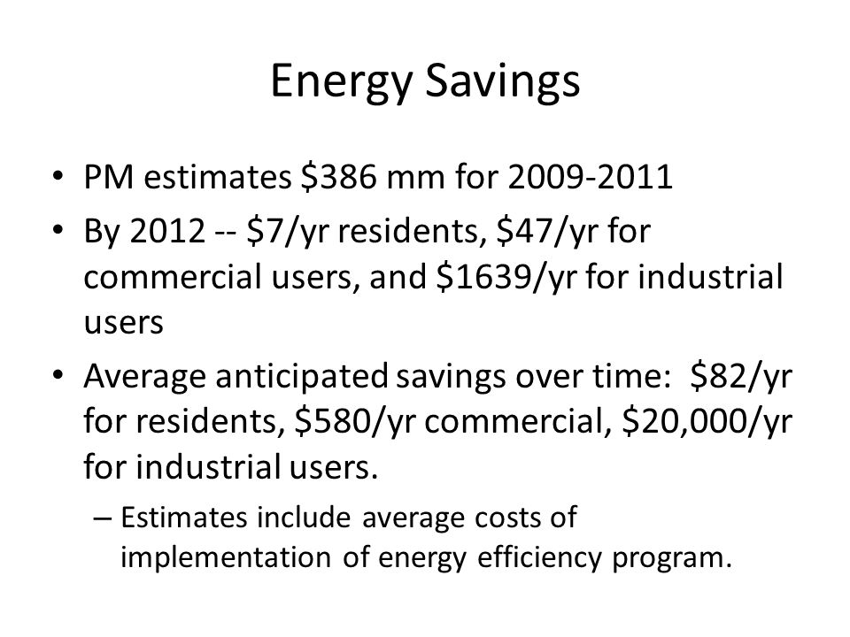 Energy Savings PM estimates $386 mm for 2009-2011 By 2012 -- $7/yr residents, $47/yr for commercial users, and $1639/yr for industrial users Average a