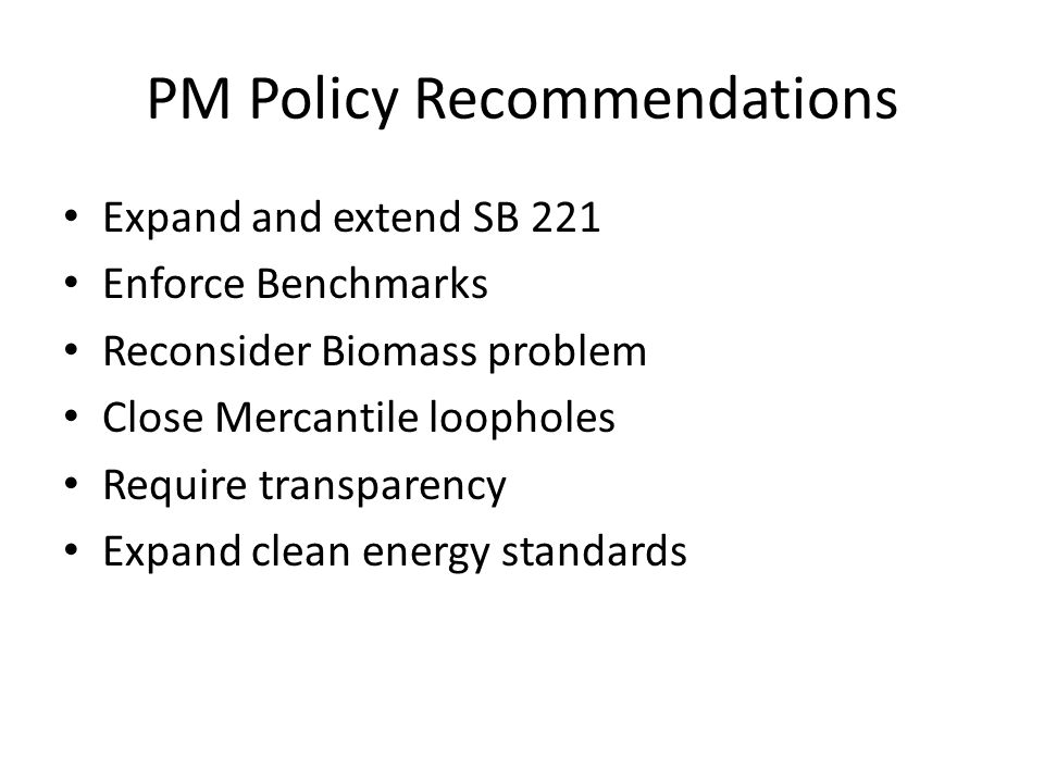 PM Policy Recommendations Expand and extend SB 221 Enforce Benchmarks Reconsider Biomass problem Close Mercantile loopholes Require transparency Expan