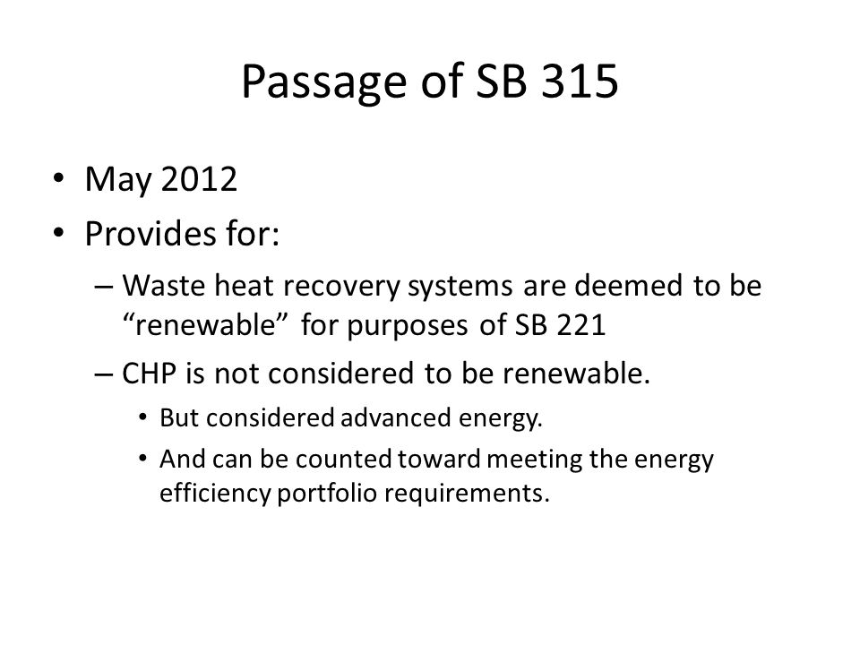 """Passage of SB 315 May 2012 Provides for: – Waste heat recovery systems are deemed to be """"renewable"""" for purposes of SB 221 – CHP is not considered to"""