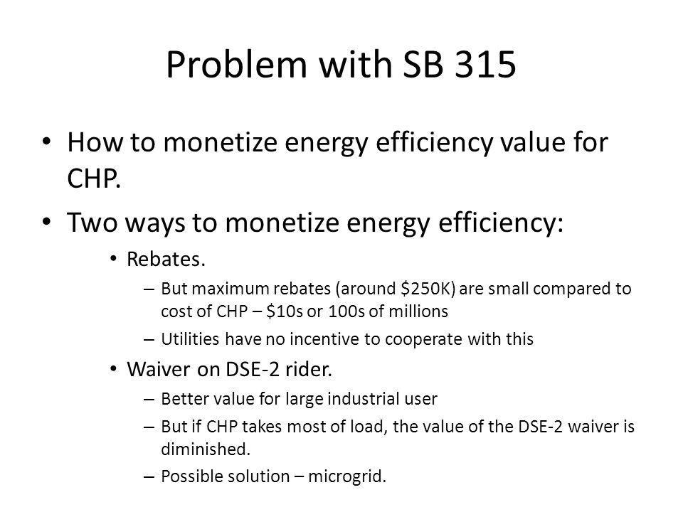 Problem with SB 315 How to monetize energy efficiency value for CHP. Two ways to monetize energy efficiency: Rebates. – But maximum rebates (around $2