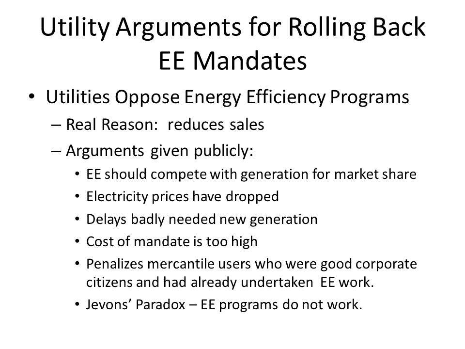 Utility Arguments for Rolling Back EE Mandates Utilities Oppose Energy Efficiency Programs – Real Reason: reduces sales – Arguments given publicly: EE