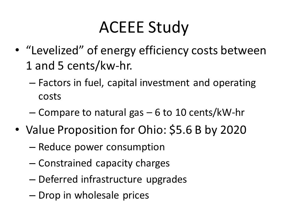 """ACEEE Study """"Levelized"""" of energy efficiency costs between 1 and 5 cents/kw-hr. – Factors in fuel, capital investment and operating costs – Compare to"""