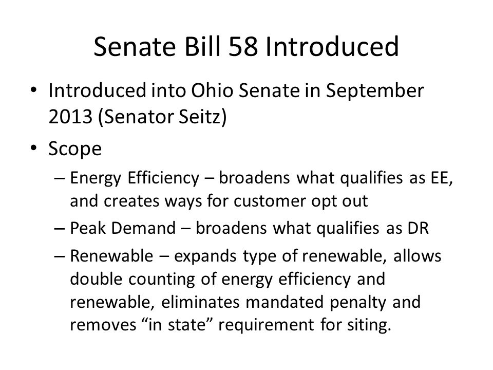 Senate Bill 58 Introduced Introduced into Ohio Senate in September 2013 (Senator Seitz) Scope – Energy Efficiency – broadens what qualifies as EE, and