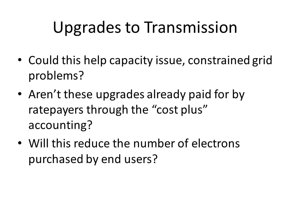 """Upgrades to Transmission Could this help capacity issue, constrained grid problems? Aren't these upgrades already paid for by ratepayers through the """""""