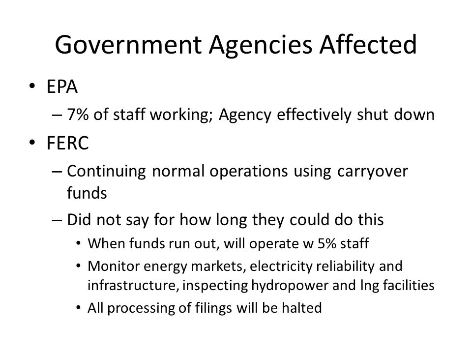 Government Agencies Affected EPA – 7% of staff working; Agency effectively shut down FERC – Continuing normal operations using carryover funds – Did n