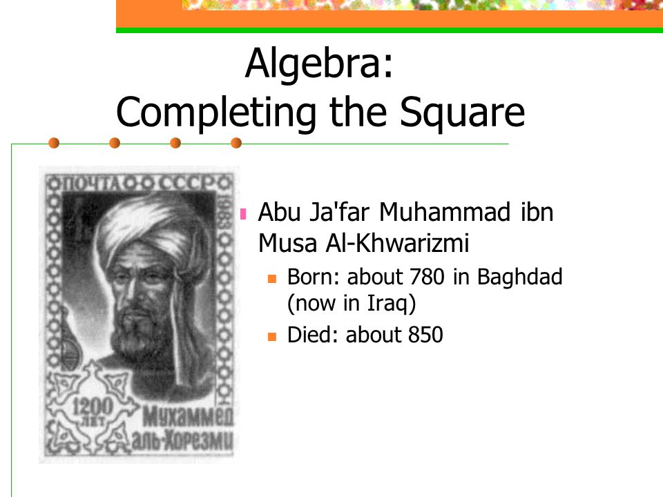 Algebra: Completing the Square Abu Ja far Muhammad ibn Musa Al-Khwarizmi Born: about 780 in Baghdad (now in Iraq) Died: about 850