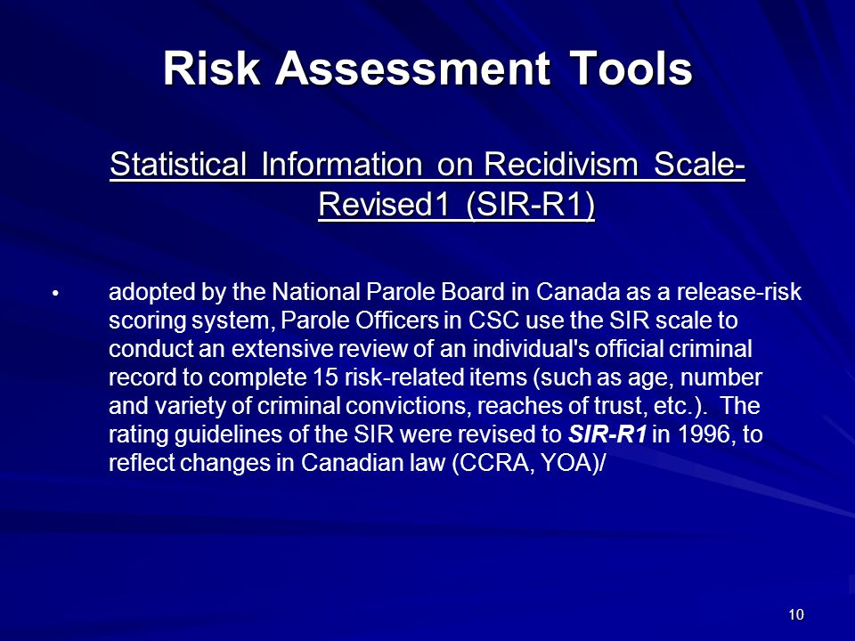 10 Risk Assessment Tools Statistical Information on Recidivism Scale- Revised1 (SIR-R1) adopted by the National Parole Board in Canada as a release-risk scoring system, Parole Officers in CSC use the SIR scale to conduct an extensive review of an individual s official criminal record to complete 15 risk-related items (such as age, number and variety of criminal convictions, reaches of trust, etc.).