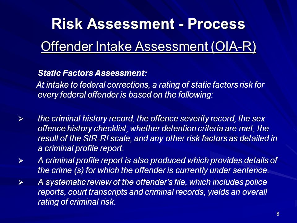 8 Risk Assessment - Process Offender Intake Assessment (OIA-R) Static Factors Assessment: At intake to federal corrections, a rating of static factors risk for every federal offender is based on the following:   the criminal history record, the offence severity record, the sex offence history checklist, whether detention criteria are met, the result of the SIR-R.