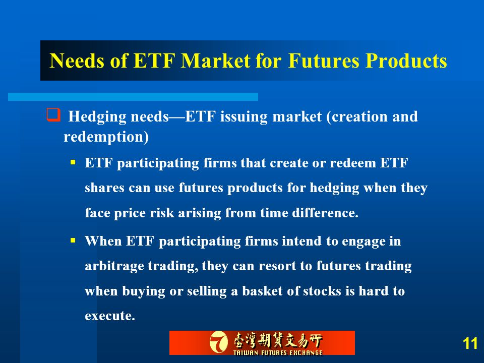 11  Hedging needs—ETF issuing market (creation and redemption)  ETF participating firms that create or redeem ETF shares can use futures products fo