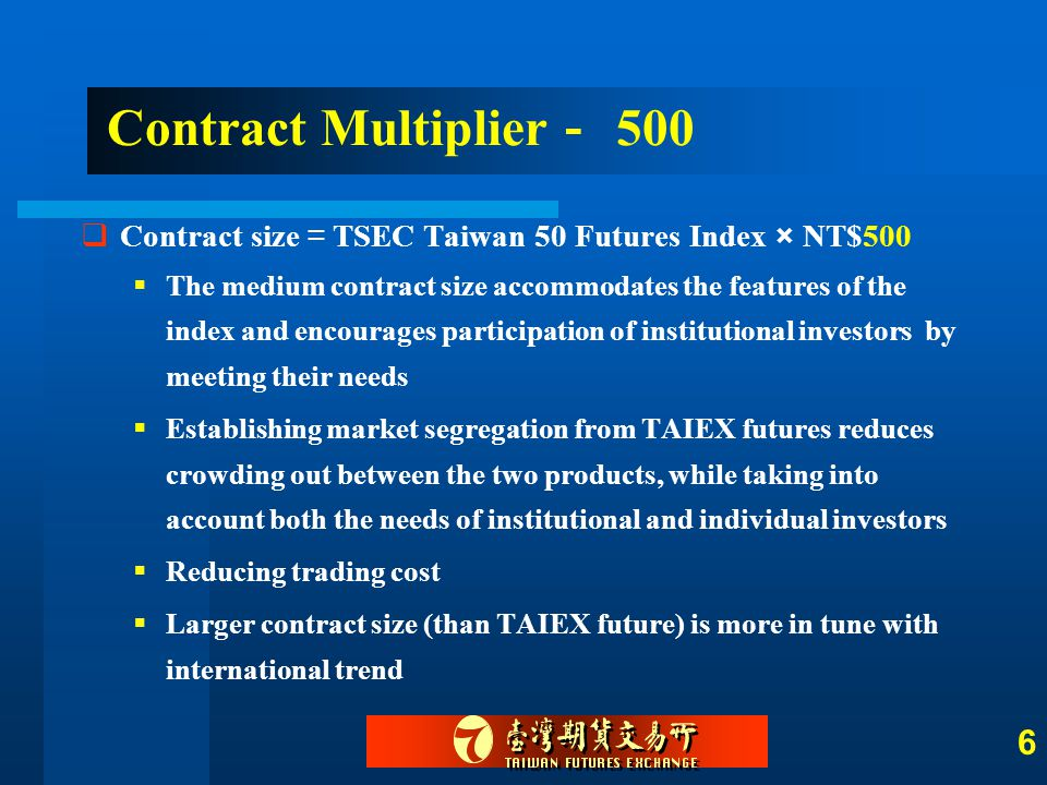 6 Contract Multiplier - 500  Contract size = TSEC Taiwan 50 Futures Index × NT$500  The medium contract size accommodates the features of the index