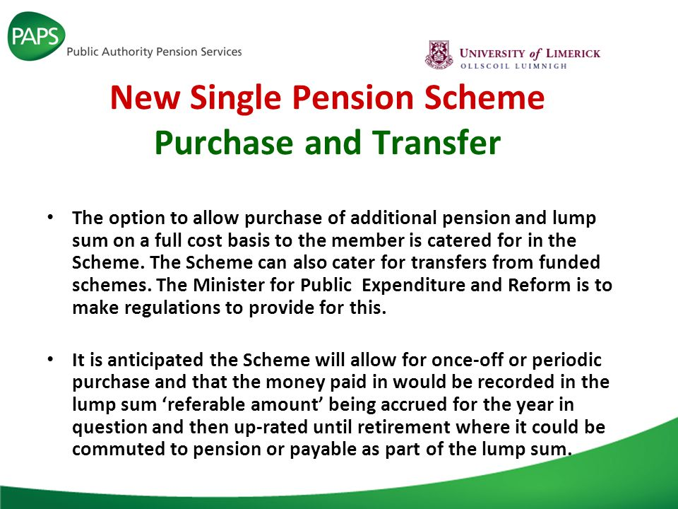 New Single Pension Scheme Purchase and Transfer The option to allow purchase of additional pension and lump sum on a full cost basis to the member is catered for in the Scheme.