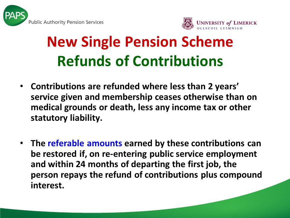 New Single Pension Scheme Refunds of Contributions Contributions are refunded where less than 2 years' service given and membership ceases otherwise than on medical grounds or death, less any income tax or other statutory liability.
