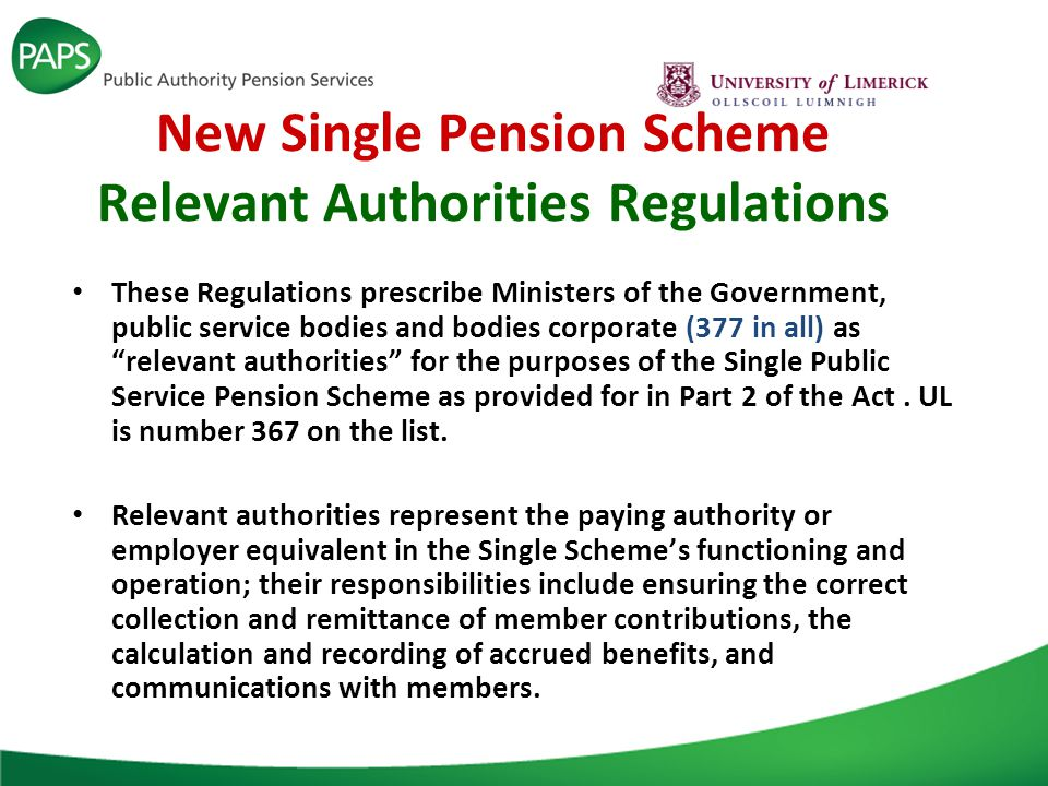 New Single Pension Scheme Relevant Authorities Regulations These Regulations prescribe Ministers of the Government, public service bodies and bodies corporate (377 in all) as relevant authorities for the purposes of the Single Public Service Pension Scheme as provided for in Part 2 of the Act.